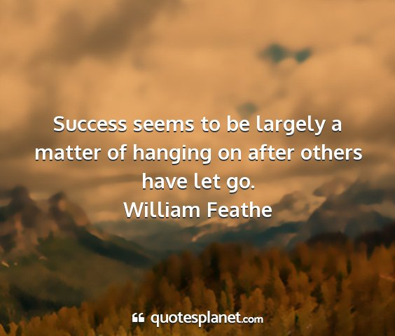 William feathe - success seems to be largely a matter of hanging...