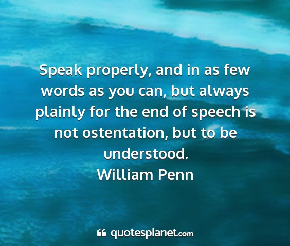 William penn - speak properly, and in as few words as you can,...