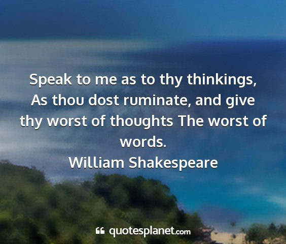 William shakespeare - speak to me as to thy thinkings, as thou dost...