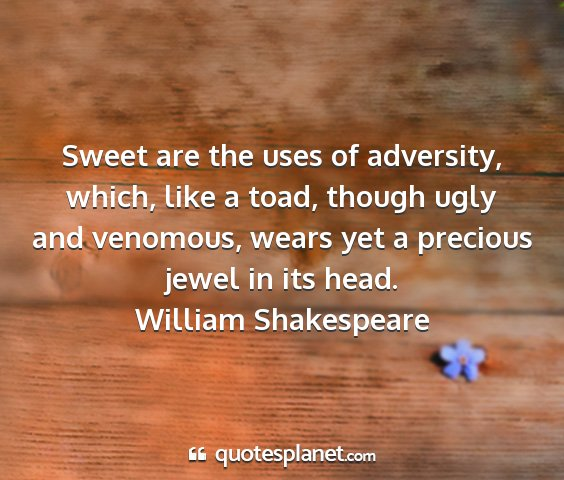 William shakespeare - sweet are the uses of adversity, which, like a...