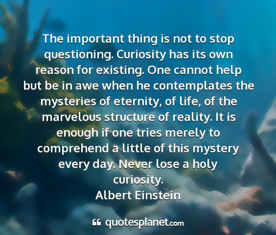 Albert einstein - the important thing is not to stop questioning....