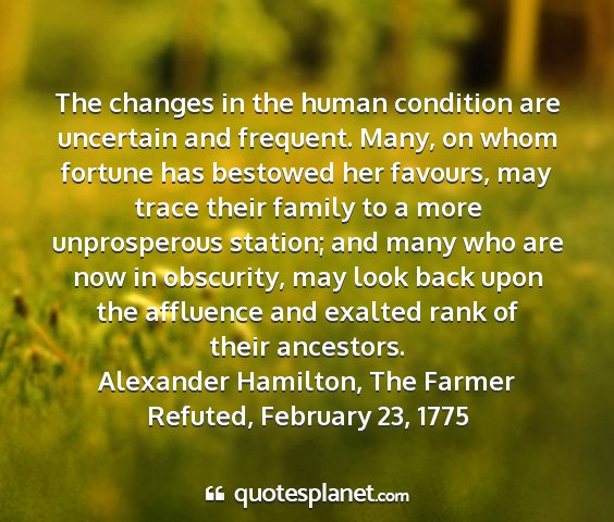 Alexander hamilton, the farmer refuted, february 23, 1775 - the changes in the human condition are uncertain...