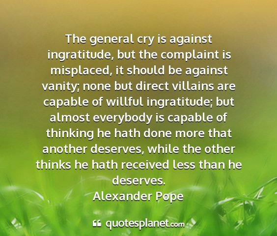 Alexander pope - the general cry is against ingratitude, but the...