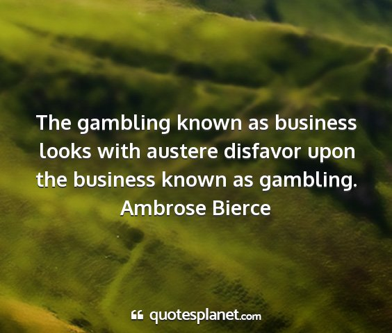 Ambrose bierce - the gambling known as business looks with austere...