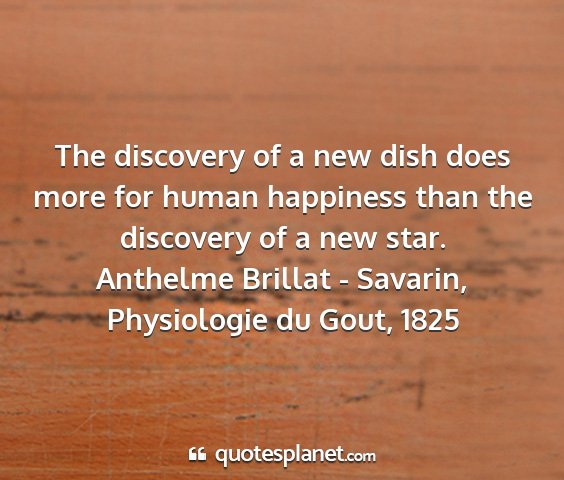 Anthelme brillat - savarin, physiologie du gout, 1825 - the discovery of a new dish does more for human...