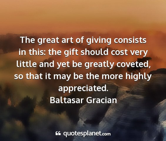 Baltasar gracian - the great art of giving consists in this: the...