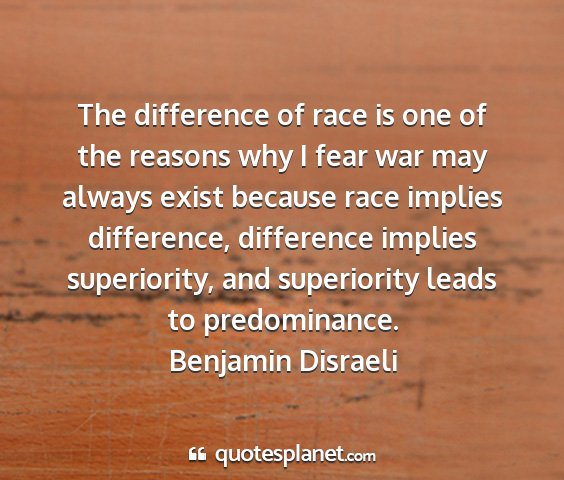 Benjamin disraeli - the difference of race is one of the reasons why...