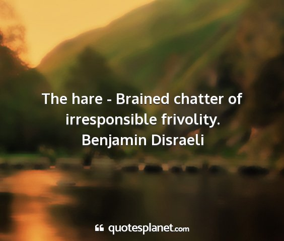 Benjamin disraeli - the hare - brained chatter of irresponsible...