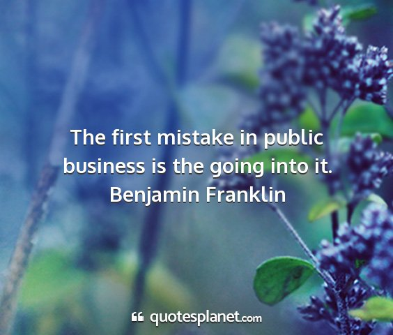 Benjamin franklin - the first mistake in public business is the going...