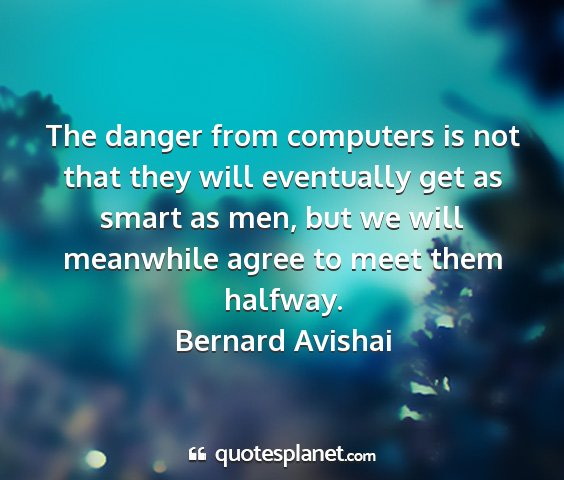 Bernard avishai - the danger from computers is not that they will...