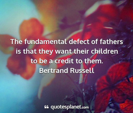 Bertrand russell - the fundamental defect of fathers is that they...