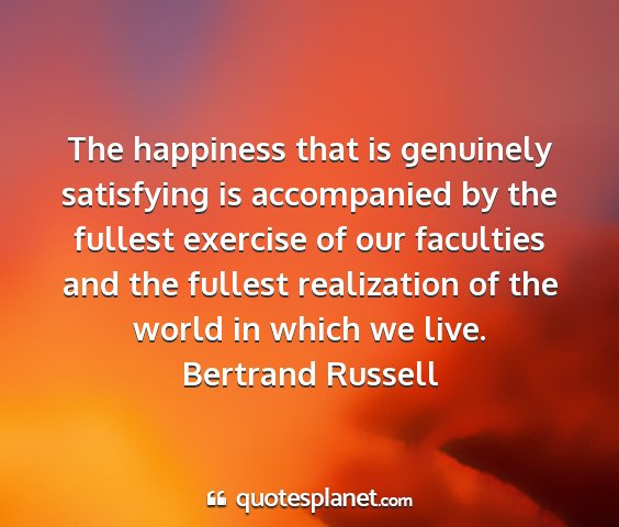 Bertrand russell - the happiness that is genuinely satisfying is...