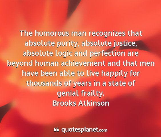 Brooks atkinson - the humorous man recognizes that absolute purity,...