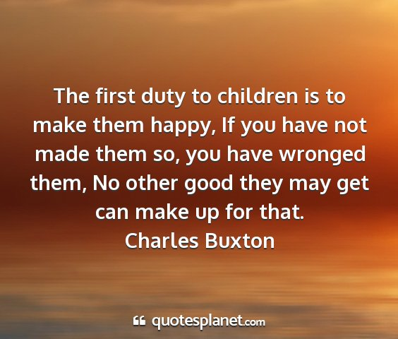 Charles buxton - the first duty to children is to make them happy,...