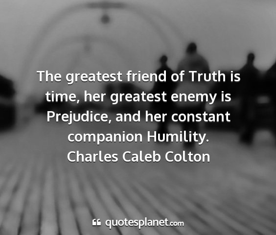 Charles caleb colton - the greatest friend of truth is time, her...