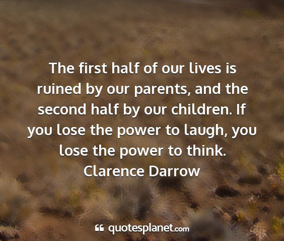 Clarence darrow - the first half of our lives is ruined by our...