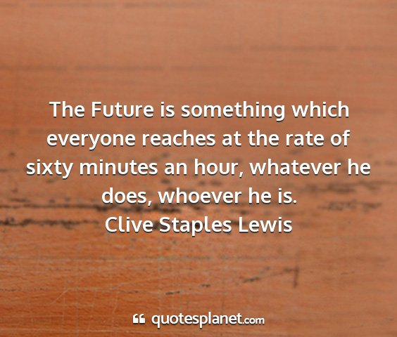 Clive staples lewis - the future is something which everyone reaches at...