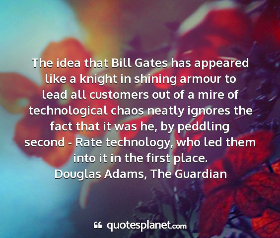 Douglas adams, the guardian - the idea that bill gates has appeared like a...