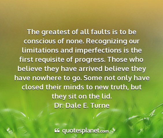 Dr. dale e. turne - the greatest of all faults is to be conscious of...
