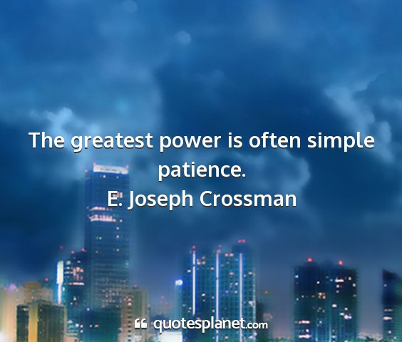 E. joseph crossman - the greatest power is often simple patience....