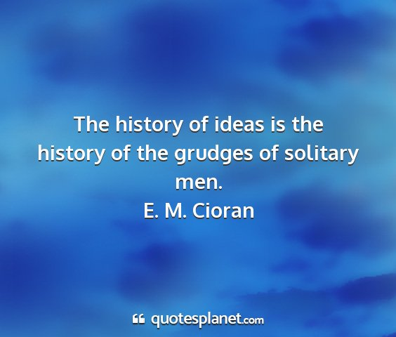 E. m. cioran - the history of ideas is the history of the...