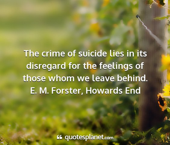 E. m. forster, howards end - the crime of suicide lies in its disregard for...