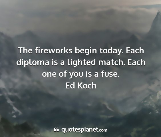 Ed koch - the fireworks begin today. each diploma is a...