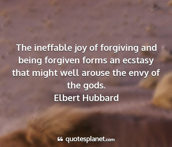 Elbert hubbard - the ineffable joy of forgiving and being forgiven...