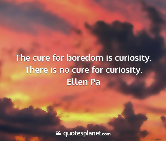 Ellen pa - the cure for boredom is curiosity. there is no...