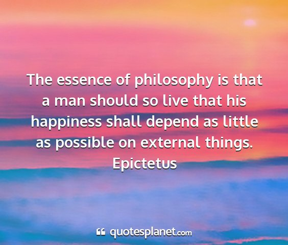 Epictetus - the essence of philosophy is that a man should so...