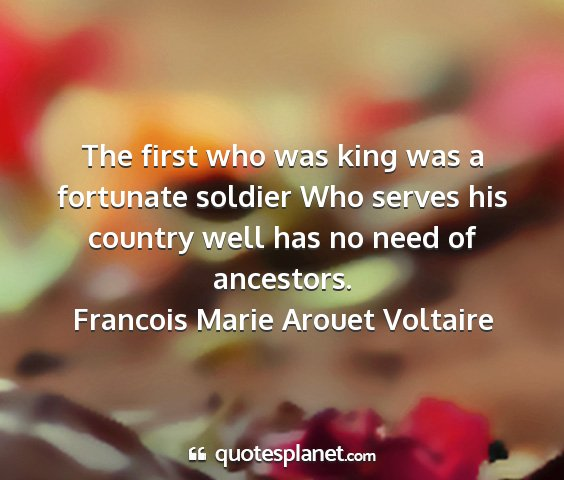 Francois marie arouet voltaire - the first who was king was a fortunate soldier...