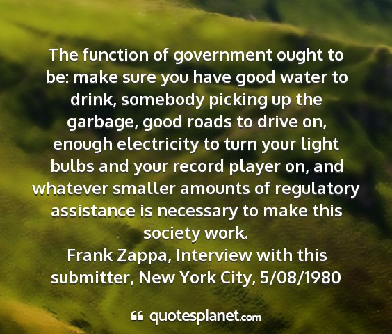 Frank zappa, interview with this submitter, new york city, 5/08/1980 - the function of government ought to be: make sure...
