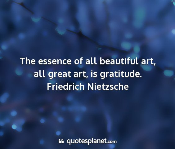 Friedrich nietzsche - the essence of all beautiful art, all great art,...