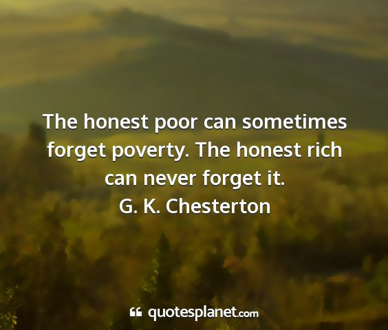 G. k. chesterton - the honest poor can sometimes forget poverty. the...