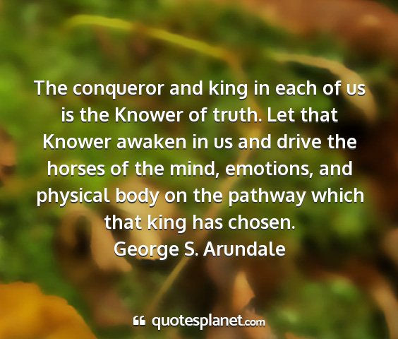 George s. arundale - the conqueror and king in each of us is the...