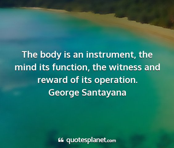 George santayana - the body is an instrument, the mind its function,...