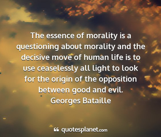 Georges bataille - the essence of morality is a questioning about...