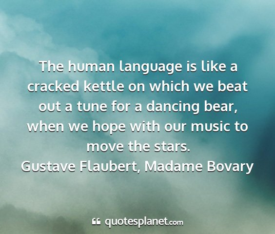 Gustave flaubert, madame bovary - the human language is like a cracked kettle on...