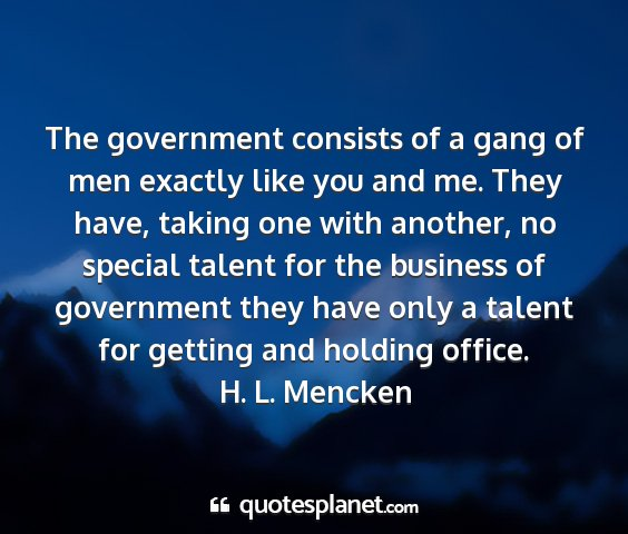 H. l. mencken - the government consists of a gang of men exactly...