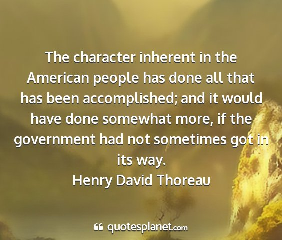 Henry david thoreau - the character inherent in the american people has...