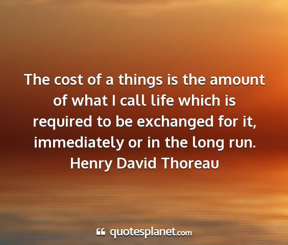 Henry david thoreau - the cost of a things is the amount of what i call...