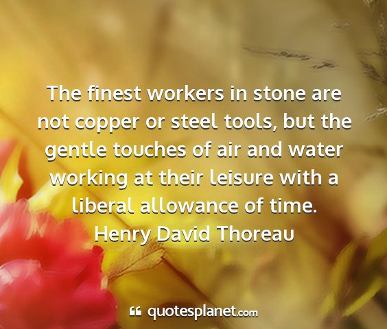 Henry david thoreau - the finest workers in stone are not copper or...