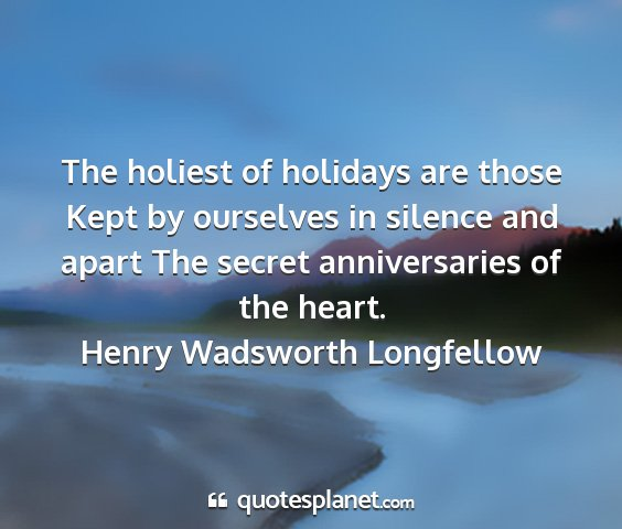 Henry wadsworth longfellow - the holiest of holidays are those kept by...