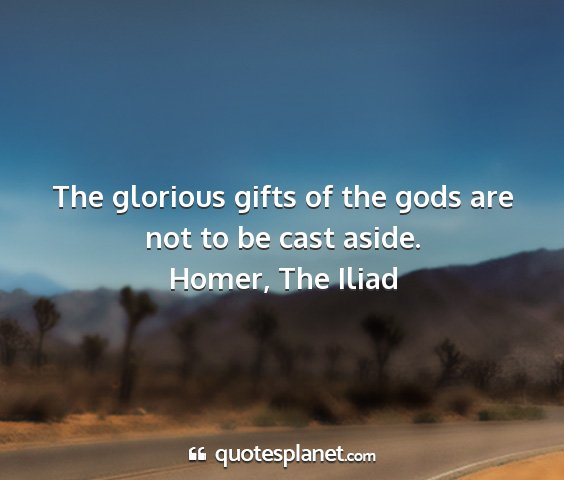 Homer, the iliad - the glorious gifts of the gods are not to be cast...