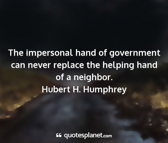 Hubert h. humphrey - the impersonal hand of government can never...