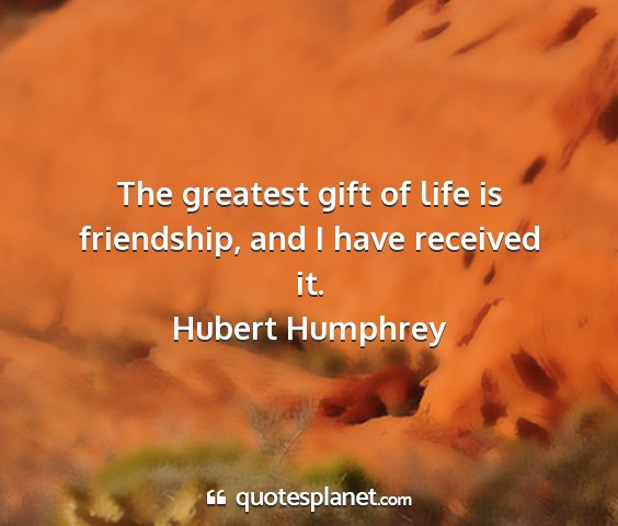 Hubert humphrey - the greatest gift of life is friendship, and i...