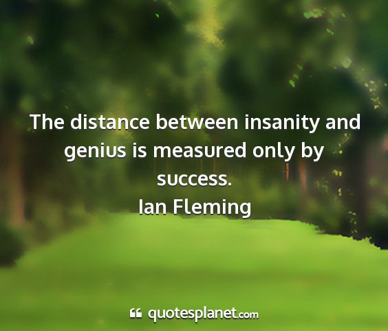 Ian fleming - the distance between insanity and genius is...