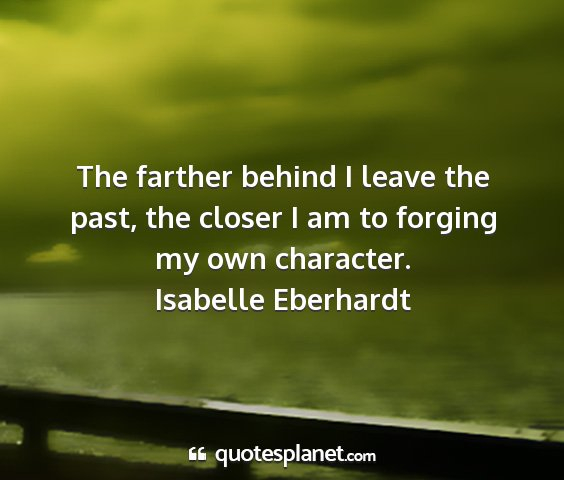 Isabelle eberhardt - the farther behind i leave the past, the closer i...