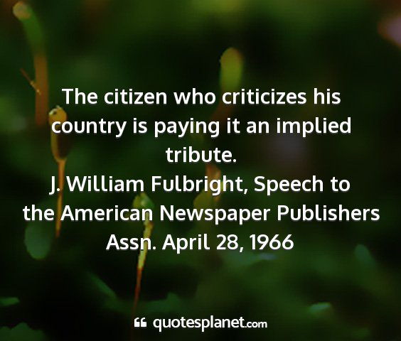 J. william fulbright, speech to the american newspaper publishers assn. april 28, 1966 - the citizen who criticizes his country is paying...