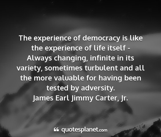 James earl jimmy carter, jr. - the experience of democracy is like the...